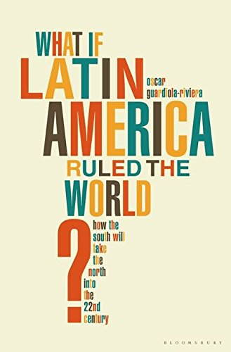 What If Latin America Ruled the World?: How the South Will Take the North into the 22nd Century: ...
