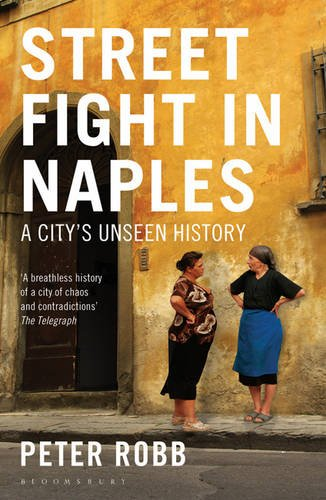 Street Fight in Naples: A City's Unseen History: Robb, Peter