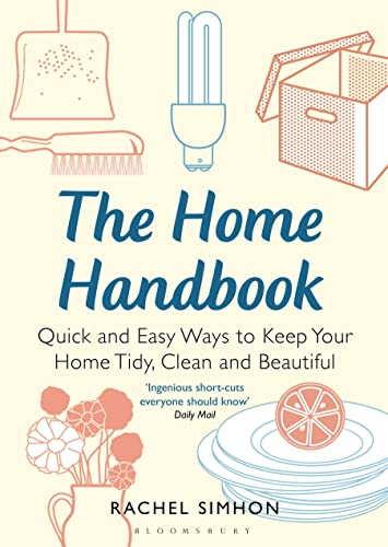 The Home Handbook: Quick and Easy Ways to Keep Your Home Tidy, Clean and Beautiful: Simhon, Rachel