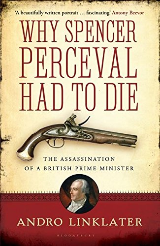Why Spencer Perceval Had to Die: The Assassination of a British Prime Minister: Linklater, Andro
