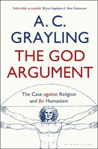 The God Argument: The Case Against Religion and for Humanism: A. C. Grayling