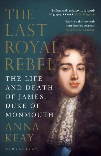 The Last Royal Rebel: The Life and Death of James, Duke of Monmouth: Anna Keay