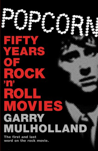 Popcorn: Fifty Years of Rock 'n' Roll Movies: Garry Mulholland