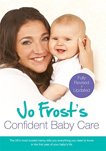 Jo Frost's Confident Baby Care: Everything You Need To Know For The First Year From UK's Most Trusted Nanny 9781409136217 Jo Frosts Confident Baby Care