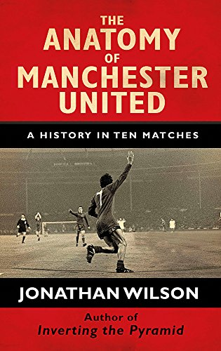 The Anatomy of Manchester United: A History in Ten Matches (Hardback)