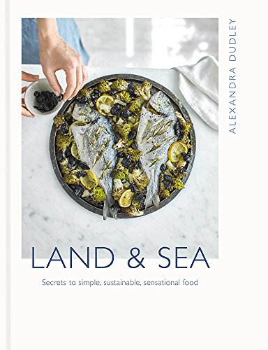 Land & Sea: Secrets to simple, sustainable, sensational food: Dudley, Alexandra