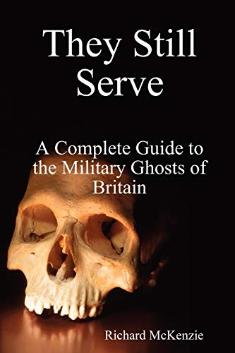 They Still Serve: A Complete Guide to the Military Ghosts of Britain: Richard McKenzie