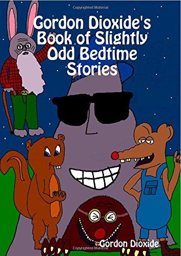 Gordon Dioxide's Book of Slightly Odd Bedtime Stories: Dioxide, Gordon