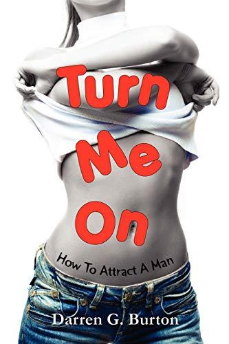 Turn Me On: How to Attract A Man: Burton, Darren G.