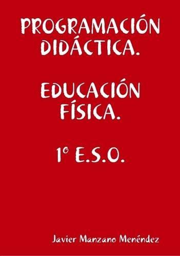 Programacion Didactica. Educacion Fisica. 1 E.S.O. (Spanish: Manzano Menendez, Javier