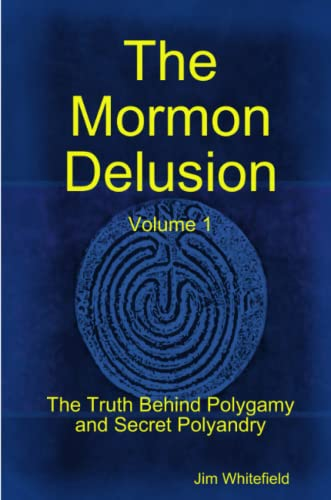 The Mormon Delusion: The Truth Behind Polygamy and Secret Polyandry (Volume 1): Whitefield, Jim