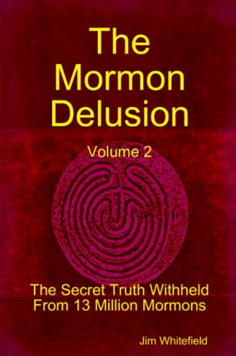 The Mormon Delusion: The Secret Truth Withheld From 13 Million Mormons (Volume 2): Whitefield, Jim