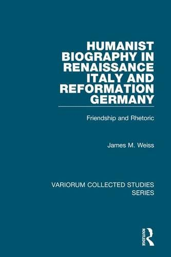 Humanist Biography in Renaissance Italy and Reformation Germany : Friendship and Rhetoric