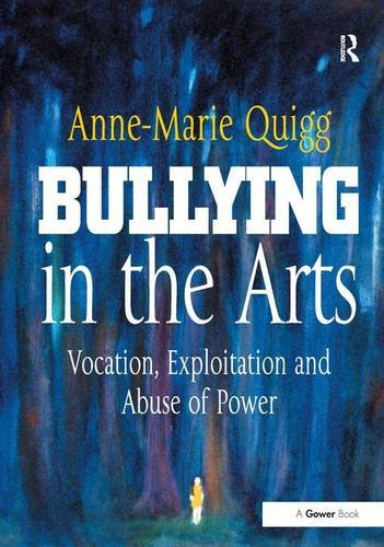 Bullying in the Arts: Vocation, Exploitation and: Quigg, Anne-Marie