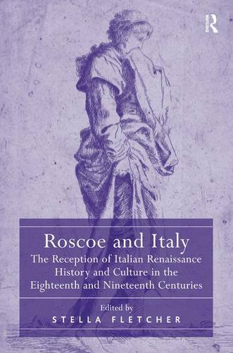 Roscoe and Italy: The Reception of Italian Renaissance History and Culture in the Eighteenth and ...