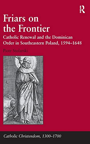 9781409405955: Friars on the Frontier: Catholic Renewal and the Dominican Order in Southeastern Poland, 1594?1648 (Catholic Christendom, 1300-1700)