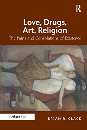 9781409406761: Love, Drugs, Art, Religion: The Pains and Consolations of Existence