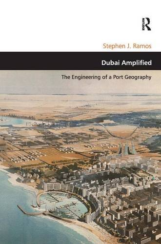 Dubai Amplified: The Engineering of a Port Geography (Design and the Built Environment): Stephen J....