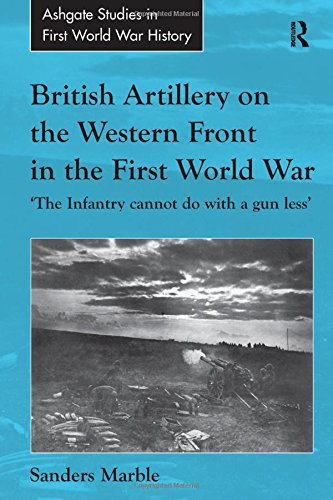 9781409411109: British Artillery on the Western Front in the First World War: 'The Infantry cannot do with a gun less' (Routledge Studies in First World War History)