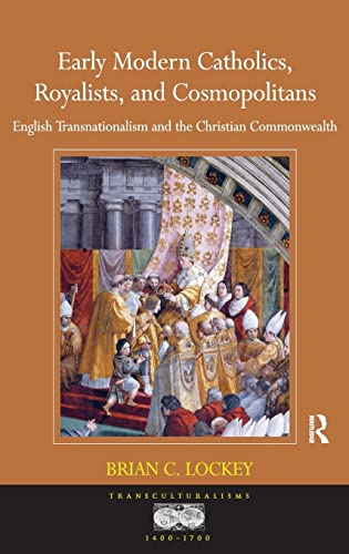Early Modern Catholics, Royalists, and Cosmopolitans: English Transnationalism and the Christian ...