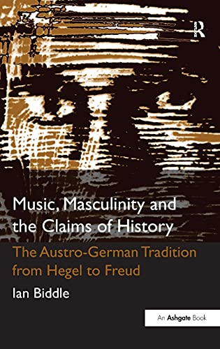 Music, Masculinity and the Claims of History: The Austro-German Tradition from Hegel to Freud: Ian ...