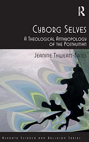 9781409421412: Cyborg Selves: A Theological Anthropology of the Posthuman (Routledge Science and Religion Series)
