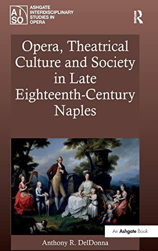 9781409422785: Opera, Theatrical Culture and Society in Late Eighteenth-Century Naples (Ashgate Interdisciplinary Studies in Opera)