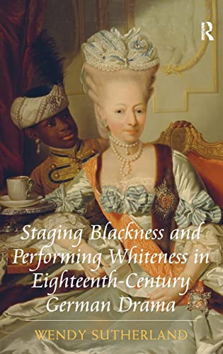 9781409424024: Staging Blackness and Performing Whiteness in Eighteenth-Century German Drama