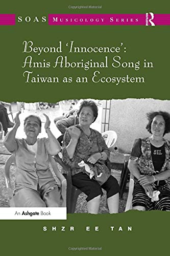 Beyond Innocence : Amis Aboriginal Song in Taiwan as an Ecosystem (Mixed media product): Shzr Ee ...