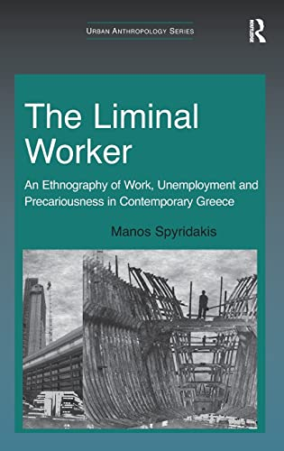 The Liminal Worker An Ethnography of Work, Unemployment and Precariousness in Contemporary Greece ...