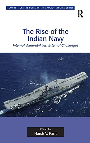 9781409430872: The Rise of the Indian Navy: Internal Vulnerabilities, External Challenges (Corbett Centre for Maritime Policy Studies Series)