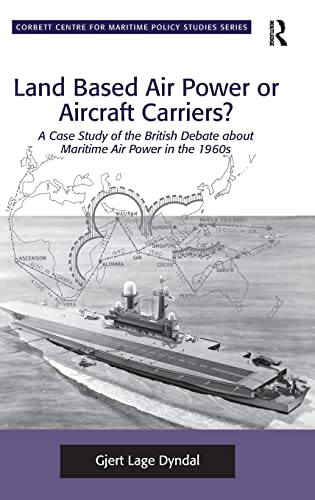 9781409433354: Land Based Air Power or Aircraft Carriers?: A Case Study of the British Debate about Maritime Air Power in the 1960s (Corbett Centre for Maritime Policy Studies Series)