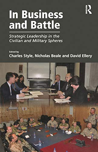 In Business and Battle: Strategic Leadership in the Civilian and Military Spheres: Charles Style, ...