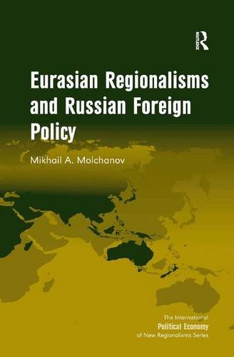Eurasian Regionalisms and Russian Foreign Policy (The International Political Economy of New ...