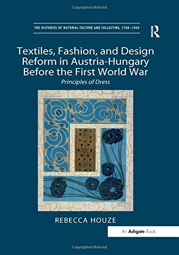 9781409436683: Textiles, Fashion, and Design Reform in Austria-Hungary Before the First World War: Principles of Dress (The Histories of Material Culture and Collecting, 1700-1950)