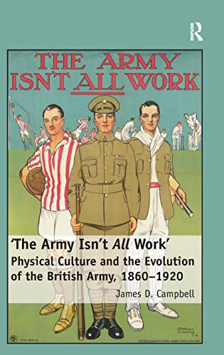 9781409436966: 'The Army Isn't All Work': Physical Culture and the Evolution of the British Army, 1860–1920