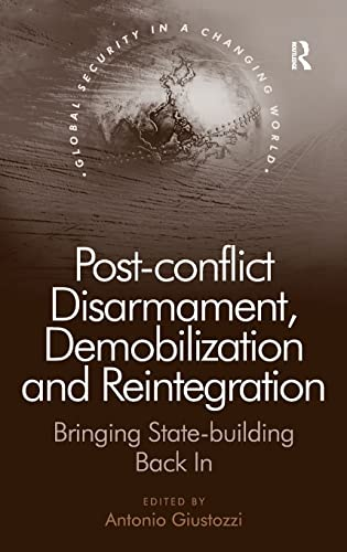 9781409437383: Post-Conflict Disarmament, Demobilization and Reintegration: Bringing State-Building Back in (Global Security in a Changing World)