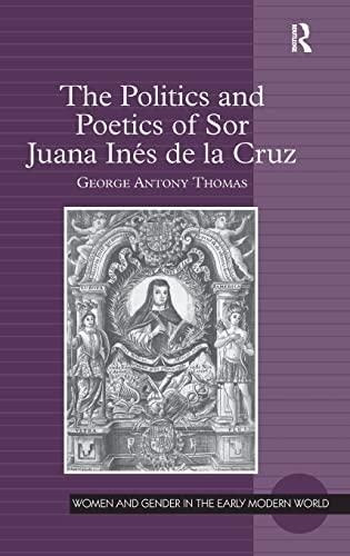 The Politics and Poetics of Sor Juana Ines De La Cruz (Women and Gender in the Early Modern World):...