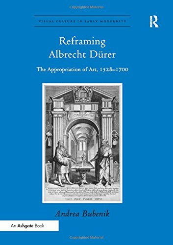9781409438472: Reframing Albrecht Drer: The Appropriation of Art, 1528-1700 (Visual Culture in Early Modernity)