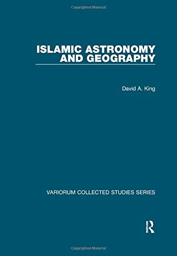 Islamic Astronomy and Geography (Variorum Collected Studies): King, David A.