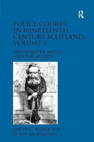 Police Courts in Nineteenth-Century Scotland, Volume 1 Magistrates, Media and the Masses: Barrie, ...