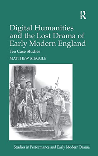 9781409444145: Digital Humanities and the Lost Drama of Early Modern England: Ten Case Studies (Studies in Performance and Early Modern Drama)