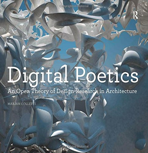 Digital Poetics: An Open Theory of Design-Research in Architecture: Colletti, Marjan