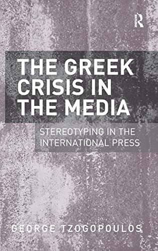 9781409448716: The Greek Crisis in the Media: Stereotyping in the International Press