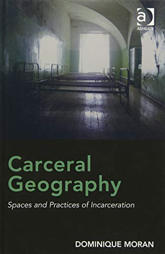 Carceral Geography: Spaces and Practices of Incarceration: Moran, Dominique