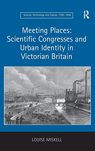 9781409452379: Meeting Places: Scientific Congresses and Urban Identity in Victorian Britain (Science, Technology and Culture, 1700-1945)