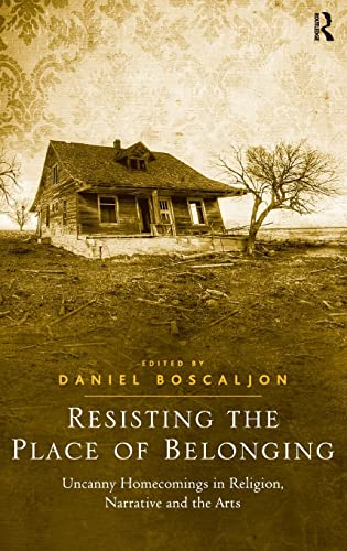 Resisting the Place of Belonging Uncanny Homecomings in Religion, Narrative and the Arts