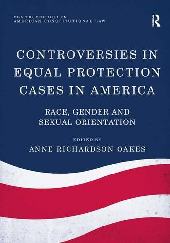 Controversies in Equal Protection Cases in America: Race, Gender and Sexual Orientation (...