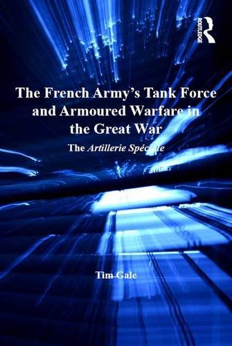 9781409466611: The French Army's Tank Force and Armoured Warfare in the Great War: The Artillerie Spéciale (Routledge Studies in First World War History)