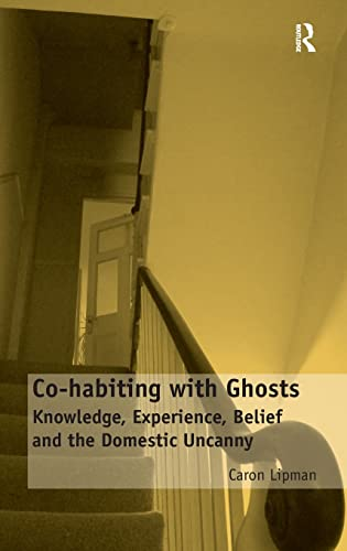 9781409467724: Co-habiting with Ghosts: Knowledge, Experience, Belief and the Domestic Uncanny